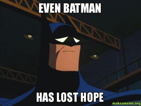 Hope Meme - even batman has lost hope make a meme