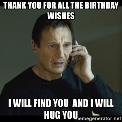 Thank You Birthday Meme - thank you for all the birthday wishes i will find you and