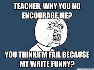 Why You No Meme - teacher why you no encourage me