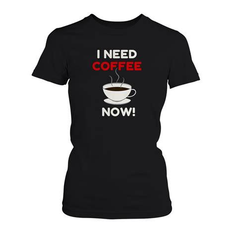 I Need Coffee Tshirt I Need Coffee Now Damen T Shirt Damen T Shirts