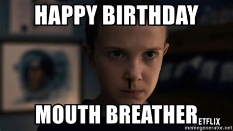 Mouth Breather Meme - happy birthday mouth breather stranger things charachter