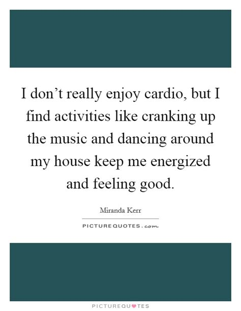 really good house music i don t really enjoy cardio but i find activities like cranking picture quotes