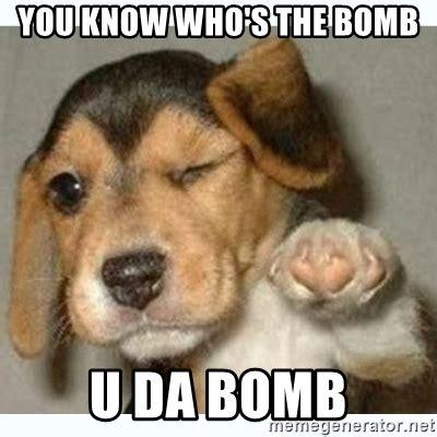 Bomb Meme - you know who s the bomb u da bomb fist bump puppy meme
