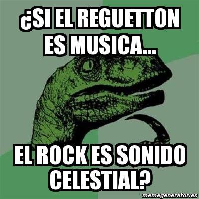 Memes Musica - meme filosoraptor 191 si el reguetton es musica el rock