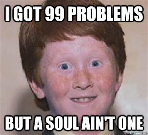I Ve Got 99 Problems Meme - i got 99 problems but a soul ain t one over confident