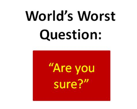 Worst Or Question World S Worst Question Quot Are You Sure Quot Consultant S Mind