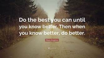 i can you better now angelou quote do the best you can until you