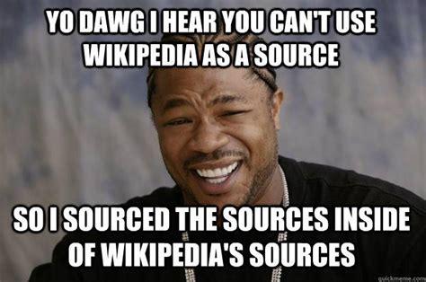 Wikipedia Meme - yo dawg i hear you can t use wikipedia as a source so i sourced the sources inside of wikipedia
