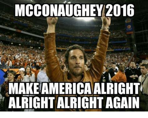 mcconaughey 2016 makeamerica alright alright alrightagain