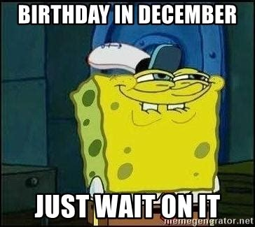 December Birthday Meme - birthday in december just wait on it spongebob face