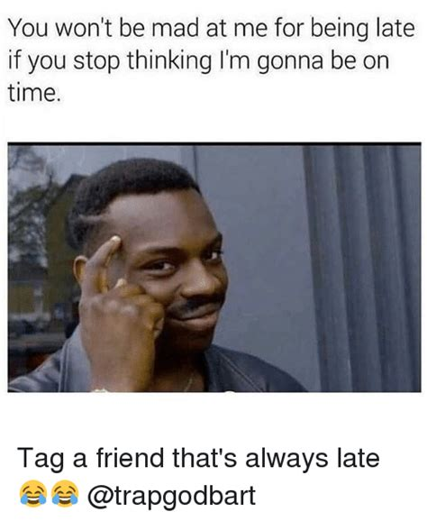 late meme you won t be mad at me for being late if you stop thinking