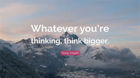 tony hsieh quote  youre thinking  bigger  wallpapers quotefancy