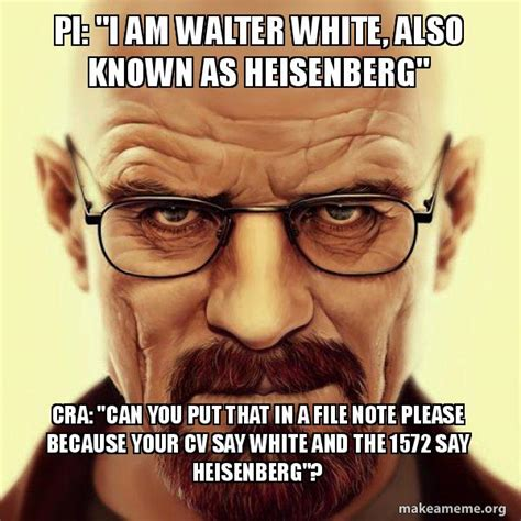 Walter White Meme - pi quot i am walter white also known as heisenberg quot cra