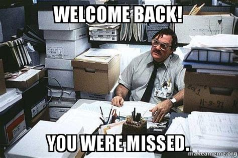 Office Space Move Your Desk Welcome Back You Were Missed Seriously Milton I Was Told There Would Be Make A Meme