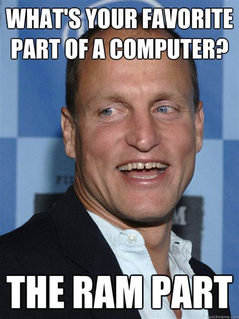 What Is Your Meme - what s your favorite part of a computer the ram part
