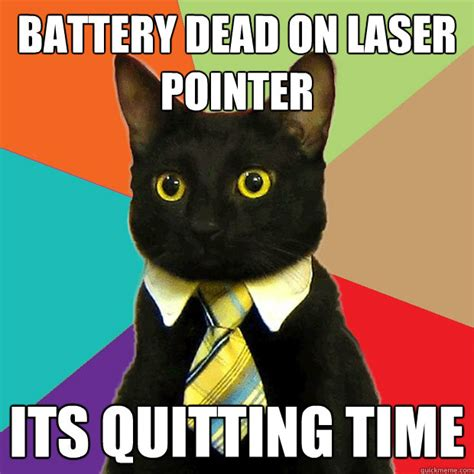 Laser Pointer Meme - battery dead on laser pointer its quitting time business