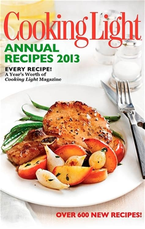 cooking light magazine recipes cooking light annual recipes 2013 every recipe a year s