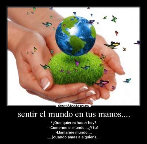 el mundo en tus 6070721934 sentir el mundo en tus manos desmotivaciones