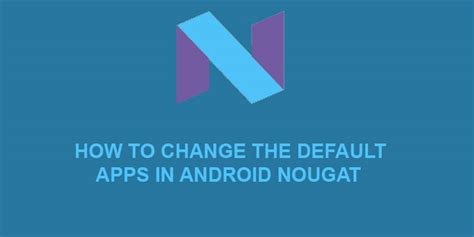 how to change default app android how to change default apps in android nougat droidviews