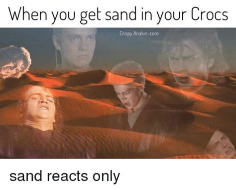 Crispy Memes - when you get sand in your crocs crispy anakin core sand reacts only crocs meme on sizzle