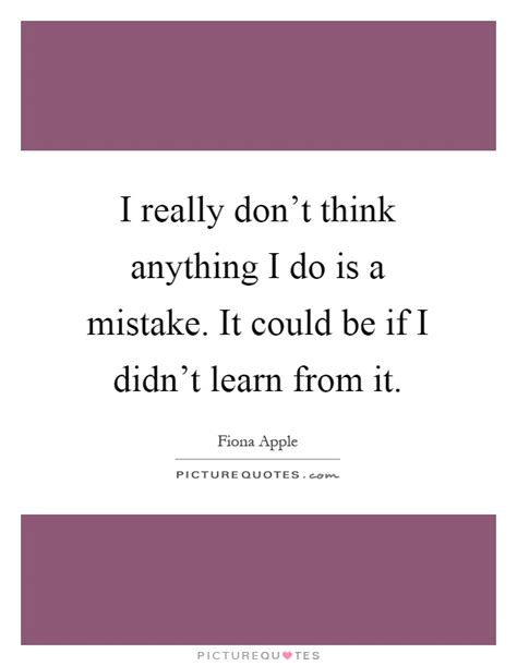 I Didn T Learn Anything From My Mba by I Really Don T Think Anything I Do Is A Mistake It Could