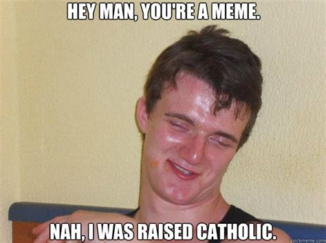 Nah You Re Alright Meme - hey man you re a meme nah i was raised catholic 10