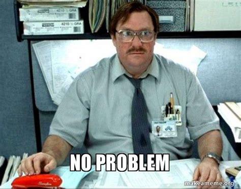 No Problem Meme - no problem milton from office space make a meme