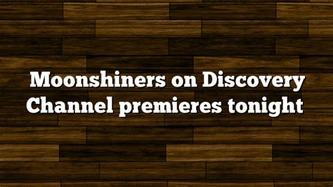 Premieres Tonight by Moonshiners On Discovery Channel Tv Trailer And About The