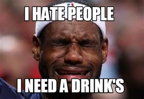 Need Memes - meme creator i hate people i need a drink s meme