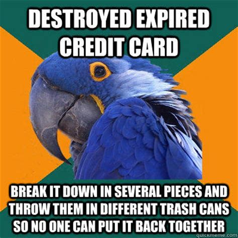 Breaking Down Meme - destroyed expired credit card break it down in several pieces and throw them in different trash