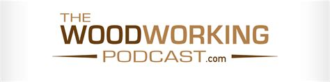 woodworking podcasts the woodworking podcast the woodworking podcast
