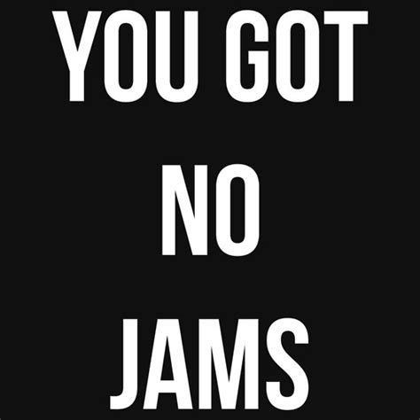 T Shirt You Got This Black quot you got no jams white quot t shirts hoodies by
