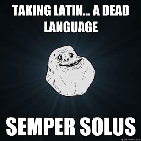 Latin Memes - taking latin a dead language semper solus forever