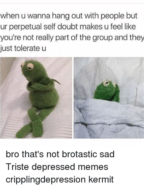 Depressed Frog Meme - when u wanna hang out with people but ur perpetual self