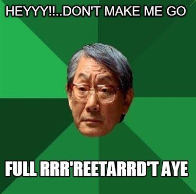 Heyyy Meme - meme creator heyyy don t make me go full rrr reetarrd t aye meme generator at memecreator org
