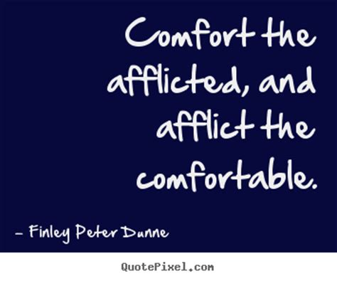 afflict the comfortable and comfort the afflicted finley peter dunne picture sayings comfort the afflicted