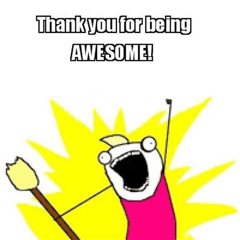 Memes About Being Awesome - meme creator thank you for being awesome meme generator