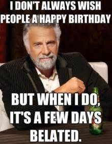 Late Birthday Meme - top funny belated happy birthday meme 2happybirthday