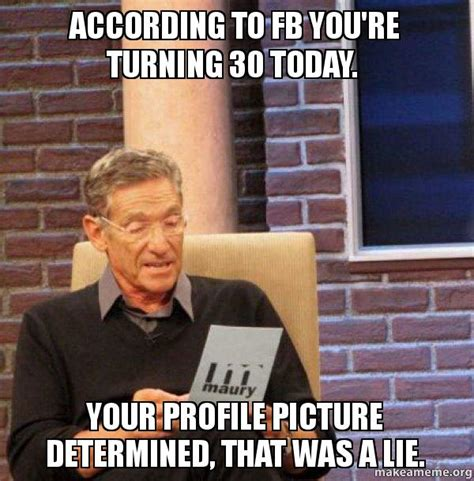 Turning 30 Meme - according to fb you re turning 30 today your profile