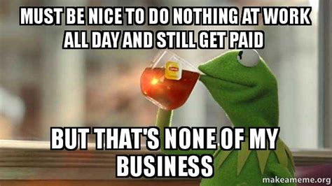 Be Nice Meme - must be nice to do nothing at work all day and still get