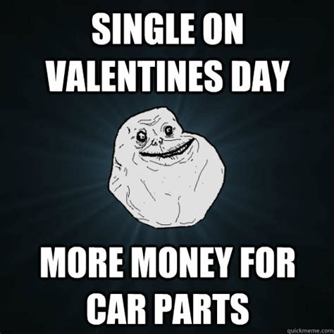 Valentines Day Single Meme - single on valentines day more money for car parts