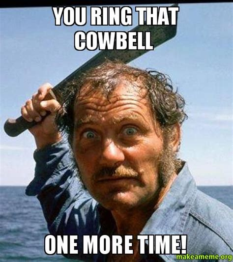 More Cowbell Meme - you ring that cowbell one more time make a meme