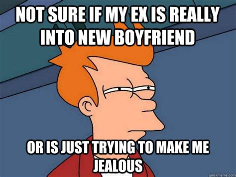 Jealous Boyfriend Meme - not sure if my ex is really into new boyfriend or is just
