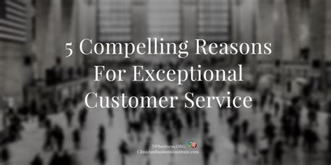 reasons for a service 5 compelling reasons for exceptional customer service practitioners in business