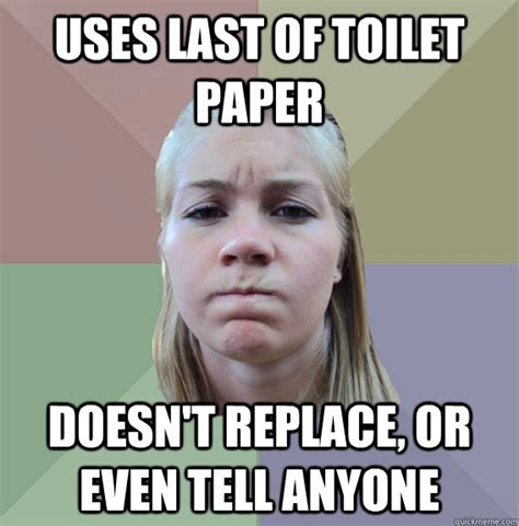 Toilet Paper Meme - uses last of toilet paper doesn t replace or even tell