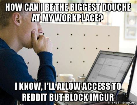 Imgur Make A Meme - how can i be the biggest douche at my workplace i know i