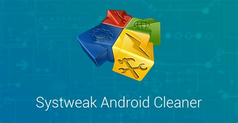 Android Cleaner by Systweak Android Cleaner An Effective App To Optimize