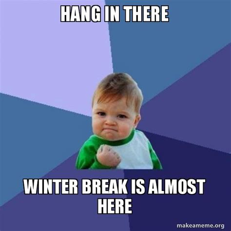 Winter Break Meme - hang in there winter break is almost here success kid