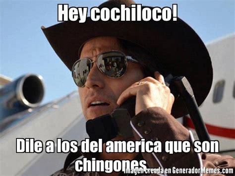 Cochiloco Memes - hey cochiloco dile a los del america que son chingones