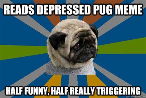 pug kid meme reads depressed pug meme half half really triggering clinically depressed pug